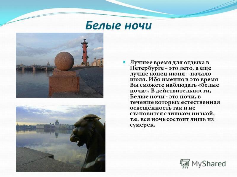 Белые ночи Лучшее время для отдыха в Петербурге – это лето, а еще лучше конец июня – начало июля. Ибо именно в это время Вы сможете наблюдать «белые ночи». В действительности, Белые ночи - это ночи, в течение которых естественная освещённость так и н