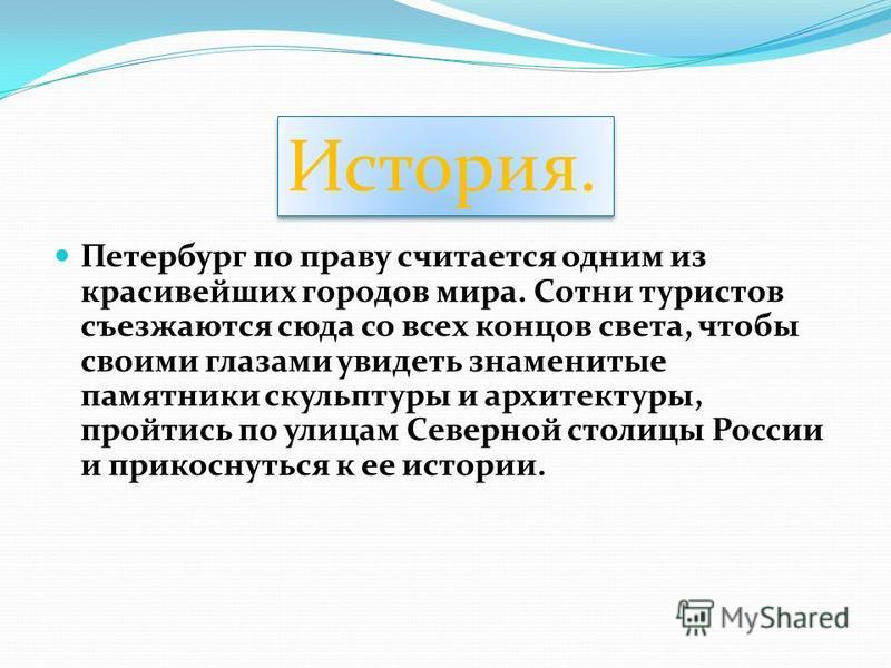 Петербург по праву считается одним из красивейших городов мира. Сотни туристов съезжаются сюда со всех концов света, чтобы своими глазами увидеть знаменитые памятники скульптуры и архитектуры, пройтись по улицам Северной столицы России и прикоснуться