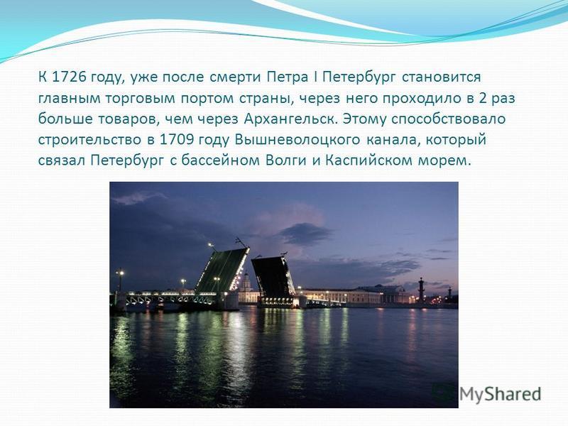 К 1726 году, уже после смерти Петра I Петербург становится главным торговым портом страны, через него проходило в 2 раз больше товаров, чем через Архангельск. Этому способствовало строительство в 1709 году Вышневолоцкого канала, который связал Петерб