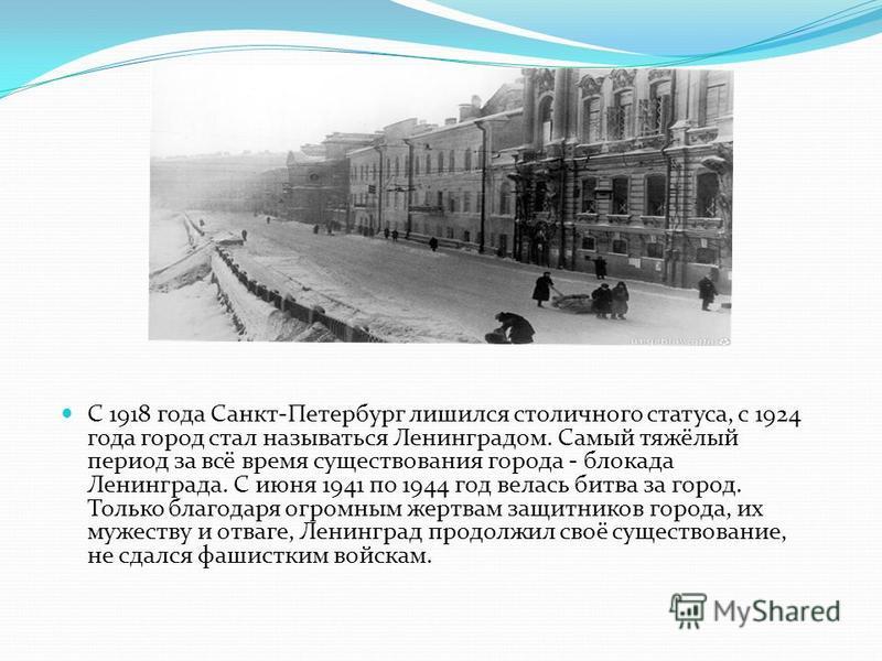 С 1918 года Санкт-Петербург лишился столичного статуса, с 1924 года город стал называться Ленинградом. Самый тяжёлый период за всё время существования города - блокада Ленинграда. С июня 1941 по 1944 год велась битва за город. Только благодаря огромн