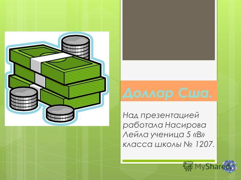 Доллар Сша. Над презентацией работала Насирова Лейла ученица 5 «В» класса школы 1207.