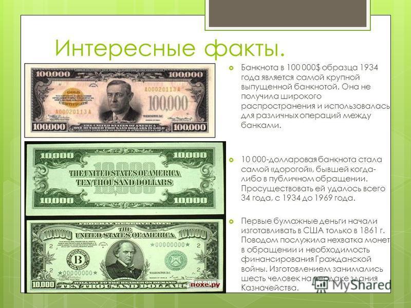 Интересные факты. Банкнота в 100 000$ образца 1934 года является самой крупной выпущенной банкнотой. Она не получила широкого распространения и использовалась для различных операций между банками. 10 000-долларовая банкнота стала самой «дорогой», быв