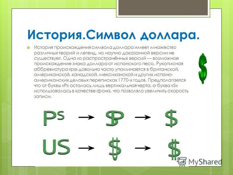 История.Символ доллара. История происхождения символа доллара имеет множество различных теорий и легенд, но научно доказанной версии не существует. Одна из распространённых версий возможное происхождение знака доллара от испанского песо. Рукописная а