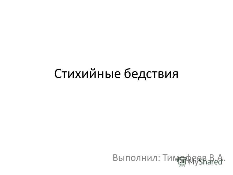 Стихийные бедствия Выполнил: Тимофеев В.А.
