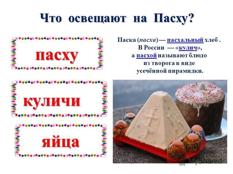 Что освещают на Пасху? пасху куличи яйца Паска (паска) паскальный хлеб.паскальный В России «кулич»,кулич а пасхой называют блюдо пасхой из творога в виде усечённой пирамидки.
