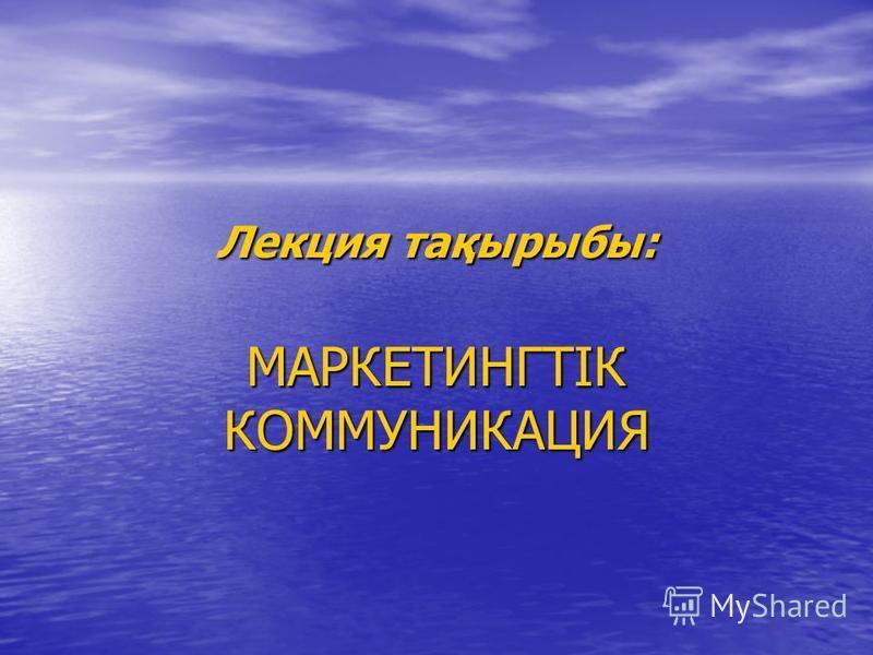 Лекция тақырыбы: МАРКЕТИНГТІК КОММУНИКАЦИЯ