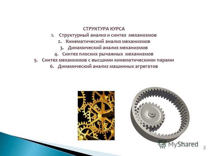5 СТРУКТУРА КУРСА 1. Структурный анализ и синтез механизмов 2. Кинематический анализ механизмов 3. Динамический анализ механизмов 4. Синтез плоских рычажных механизмов 5. Синтез механизмов с высшими кинематическими парами 6. Динамический анализ машин