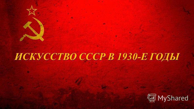 ИСКУССТВО СССР В 1930-Е ГОДЫ