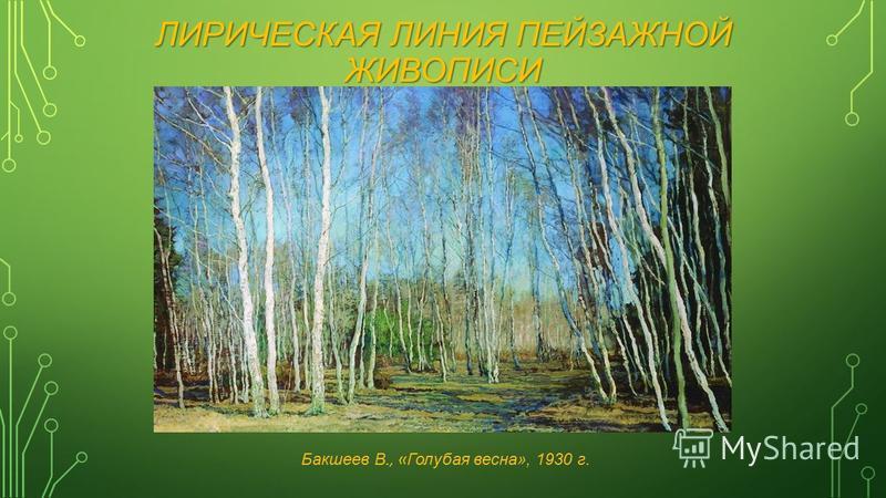 ЛИРИЧЕСКАЯ ЛИНИЯ ПЕЙЗАЖНОЙ ЖИВОПИСИ Бакшеев В., « Голубая весна», 1930 г.