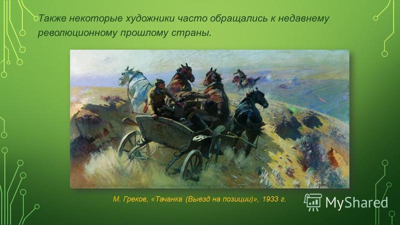 Также некоторые художники часто обращались к недавнему революционному прошлому страны. М. Греков, «Тачанка (Выезд на позиции)», 1933 г.
