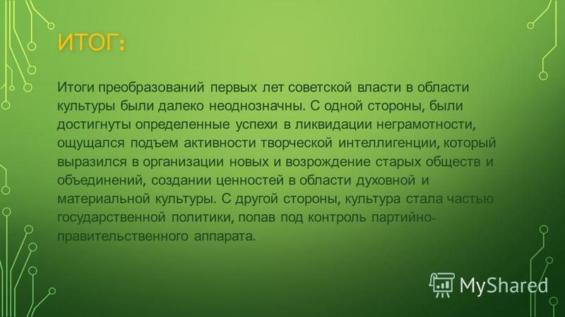ИТОГ : Итоги преобразований первых лет советской власти в области культуры были далеко неоднозначны. С одной стороны, были достигнуты определенные успехи в ликвидации неграмотности, ощущался подъем активности творческой интеллигенции, который выразил