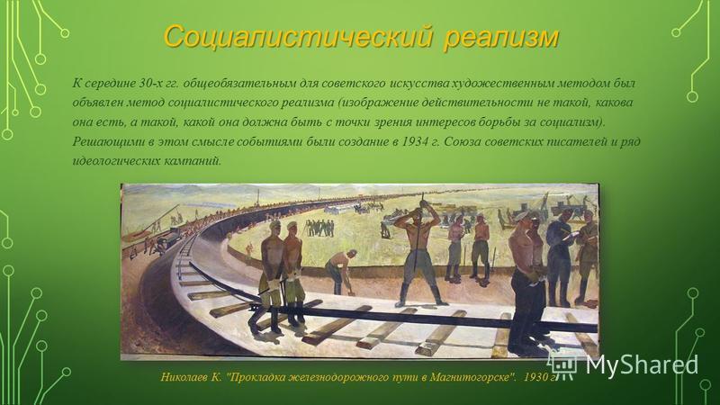 Социалистический реализм К середине 30-х гг. общеобязательным для советского искусства художественным методом был объявлен метод социалистического реализма (изображение действительности не такой, какова она есть, а такой, какой она должна быть с точк