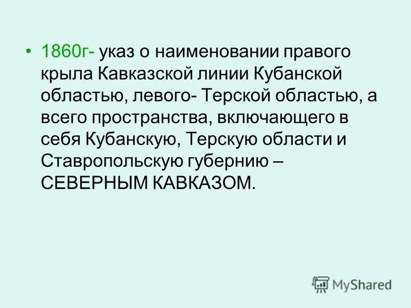 1860 г- указ о наименовании правого крыла Кавказской линии Кубанской областью, левого- Терской областью, а всего пространства, включающего в себя Кубанскую, Терскую области и Ставропольскую губернию – СЕВЕРНЫМ КАВКАЗОМ.