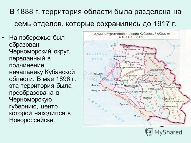 В 1888 г. территория области была разделена на семь отделов, которые сохранились до 1917 г. На побережье был образован Черноморский округ, переданный в подчинение начальнику Кубанской области. В мае 1896 г. эта территория была преобразована в Черномо