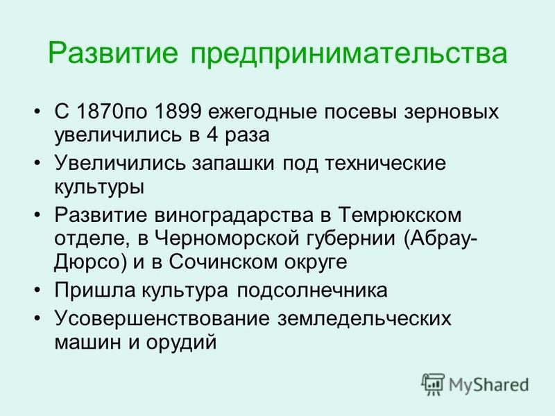 Развитие предпринимательства С 1870 по 1899 ежегодные посевы зерновых увеличились в 4 раза Увеличились запашки под технические культуры Развитие виноградарства в Темрюкском отделе, в Черноморской губернии (Абрау- Дюрсо) и в Сочинском округе Пришла ку
