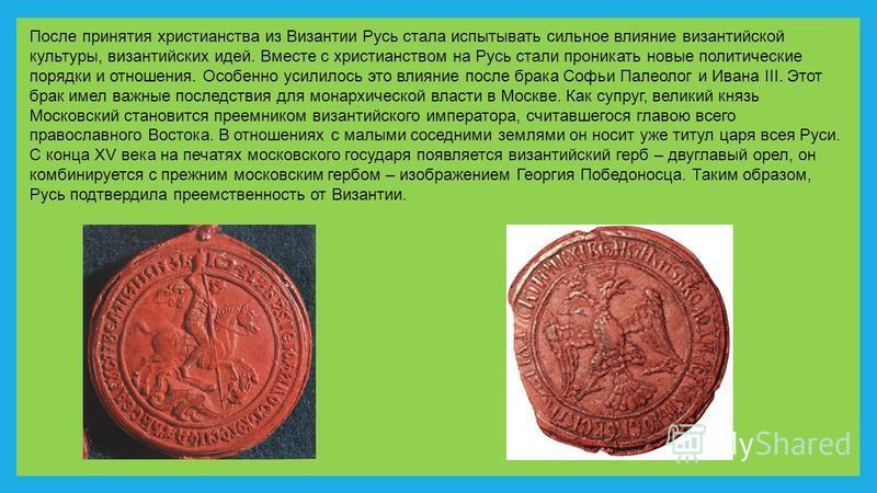 После принятия христианства из Византии Русь стала испытывать сильное влияние византийской культуры, византийских идей. Вместе с христианством на Русь стали проникать новые политические порядки и отношения. Особенно усилилось это влияние после брака