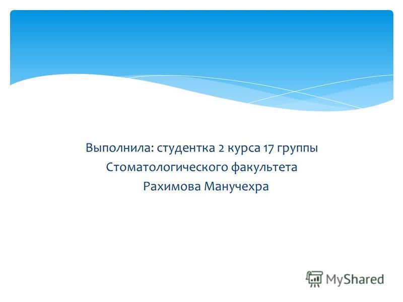 Выполнила: студентка 2 курса 17 группы Стоматологического факультета Рахимова Манучехра