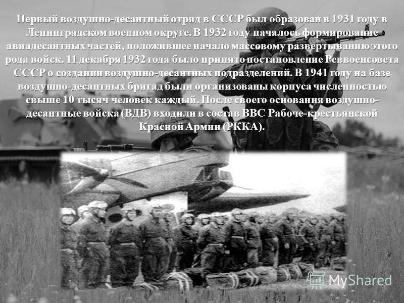 Первый воздушно-десантный отряд в СССР был образован в 1931 году в Ленинградском военном округе. В 1932 году началось формирование авиадесантных частей, положившее начало массовому развертыванию этого рода войск. 11 декабря 1932 года было принято пос