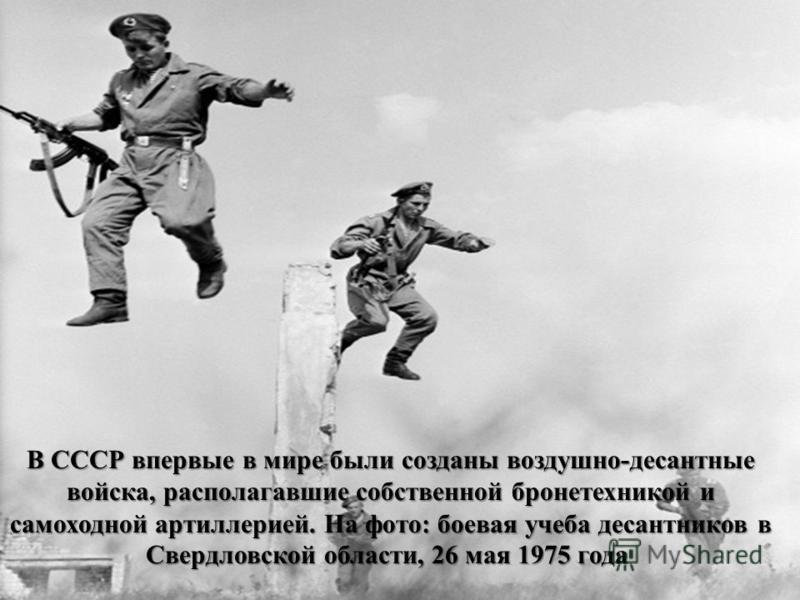 В СССР впервые в мире были созданы воздушно-десантные войска, располагавшие собственной бронетехникой и самоходной артиллерией. На фото: боевая учеба десантников в Свердловской области, 26 мая 1975 года В СССР впервые в мире были созданы воздушно-дес