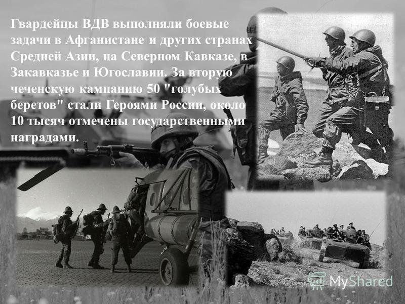 ооо Гвардейцы ВДВ выполняли боевые задачи в Афганистане и других странах Средней Азии, на Северном Кавказе, в Закавказье и Югославии. За вторую чеченскую кампанию 50
