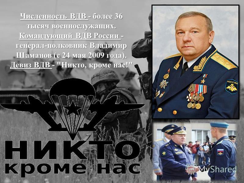 Численность ВДВ - более 36 тысяч военнослужащих. Командующий ВДВ России - генерал-полковник Владимир Шаманов (с 24 мая 2009 года). Девиз ВДВ - Никто, кроме нас!