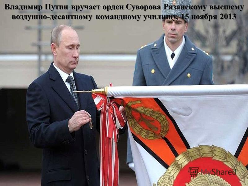 Владимир Путин вручает орден Суворова Рязанскому высшему воздушно-десантному командному училищу, 15 ноября 2013