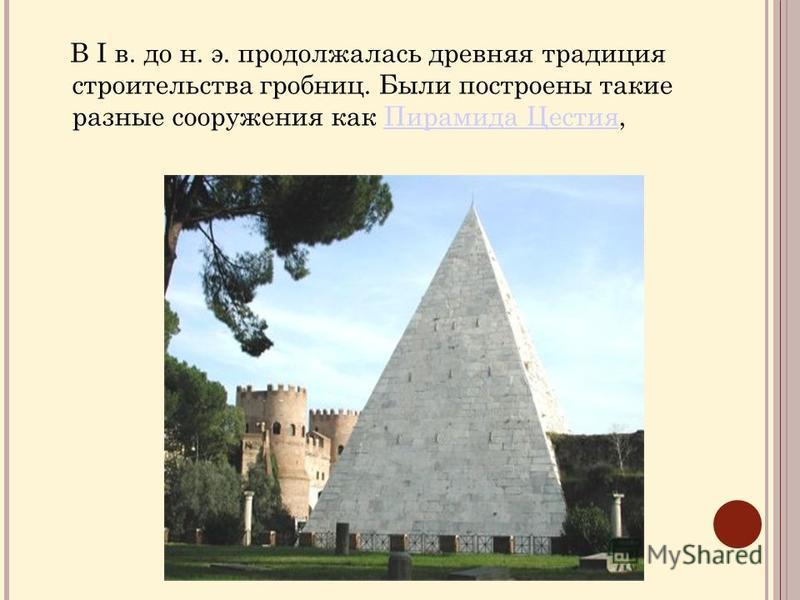 В I в. до н. э. продолжалась древняя традиция строительства гробниц. Были построены такие разные сооружения как Пирамида Цестия,Пирамида Цестия