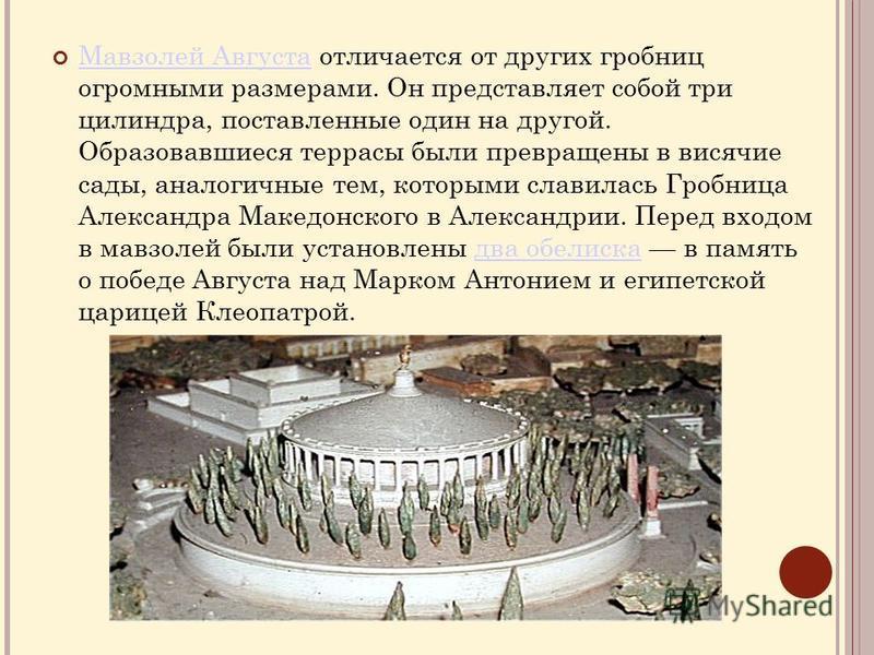 Мавзолей Августа отличается от других гробниц огромными размерами. Он представляет собой три цилиндра, поставленные один на другой. Образовавшиеся террасы были превращены в висячие сады, аналогичные тем, которыми славилась Гробница Александра Македон