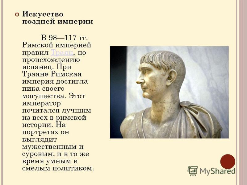 Искусство поздней империи В 98117 гг. Римской империей правил Траян, по происхождению испанец. При Траяне Римская империя достигла пика своего могущества. Этот император почитался лучшим из всех в римской истории. На портретах он выглядит мужественны