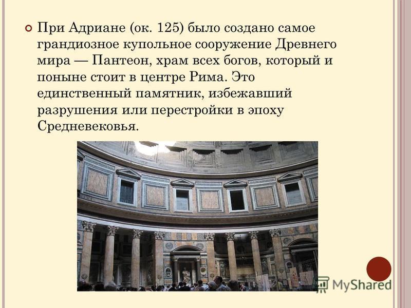 При Адриане (ок. 125) было создано самое грандиозное купольное сооружение Древнего мира Пантеон, храм всех богов, который и поныне стоит в центре Рима. Это единственный памятник, избежавший разрушения или перестройки в эпоху Средневековья.