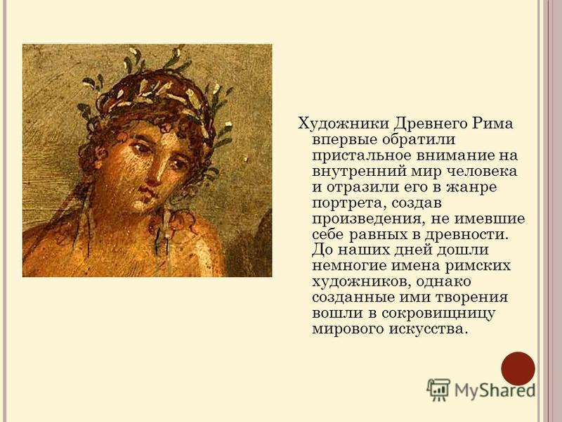 Художники Древнего Рима впервые обратили пристальное внимание на внутренний мир человека и отразили его в жанре портрета, создав произведения, не имевшие себе равных в древности. До наших дней дошли немногие имена римских художников, однако созданные