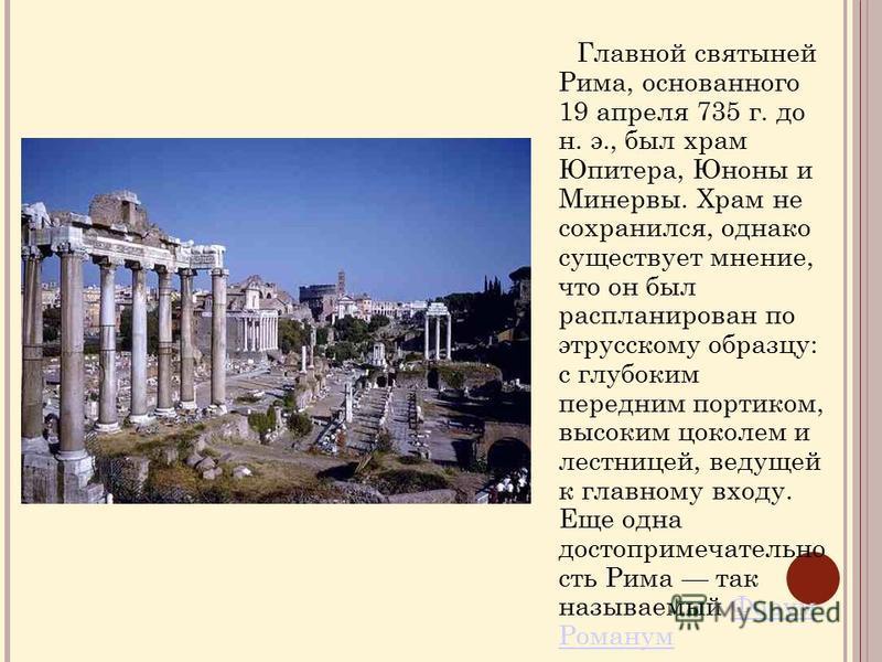 Главной святыней Рима, основанного 19 апреля 735 г. до н. э., был храм Юпитера, Юноны и Минервы. Храм не сохранился, однако существует мнение, что он был распланирован по этрусскому образцу: с глубоким передним портиком, высоким цоколем и лестницей,