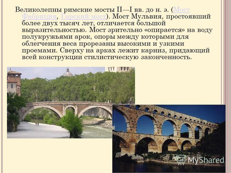 Великолепны римские мосты III вв. до н. э. (Мост Фабриция, Гарский мост). Мост Мульвия, простоявший более двух тысяч лет, отличается большой выразительностью. Мост зрительно «опирается» на воду полукружьями арок, опоры между которыми для облегчения в