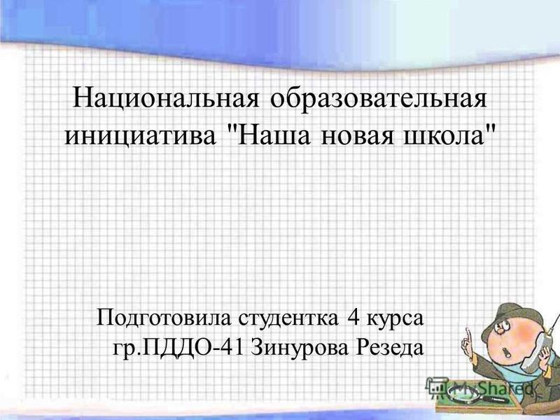 Национальная образовательная инициатива Наша новая школа Подготовила студентка 4 курса гр.ПДДО-41 Зинурова Резеда