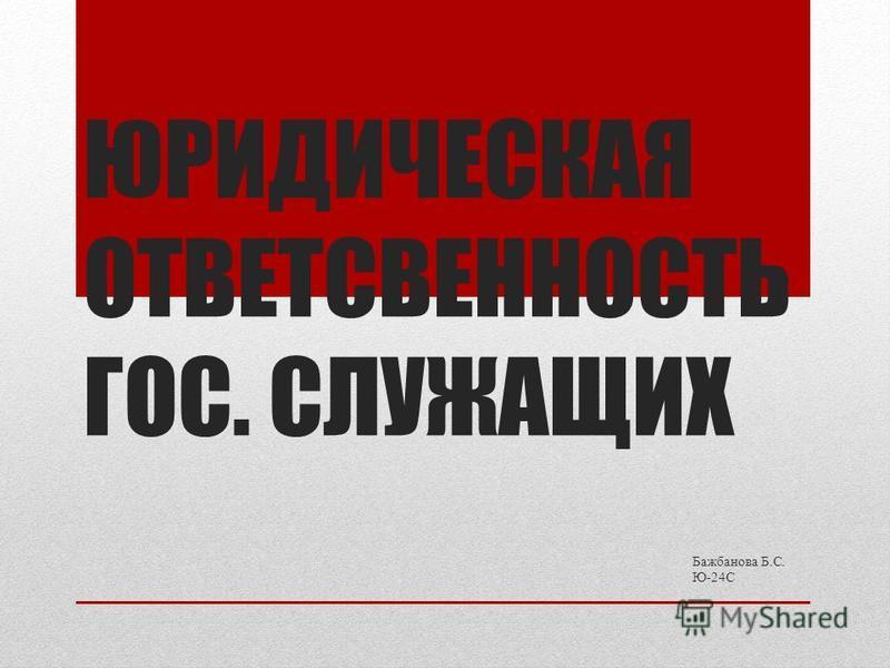 ЮРИДИЧЕСКАЯ ОТВЕТСВЕННОСТЬ ГОС. СЛУЖАЩИХ Бажбанова Б.С. Ю-24С