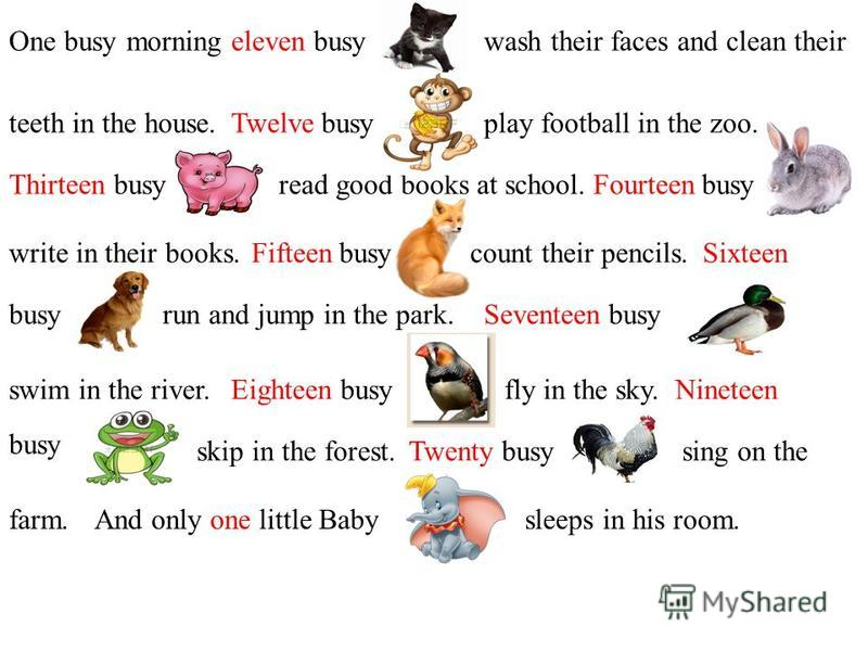 One busy morning eleven busywash their faces and clean their teeth in the house.Twelve busyplay football in the zoo. Thirteen busyread good books at school.Fourteen busy write in their books.Fifteen busycount their pencils.Sixteen busyrun and jump in
