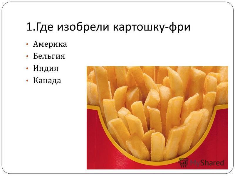1. Где изобрели картошку - фри Америка Бельгия Индия Канада