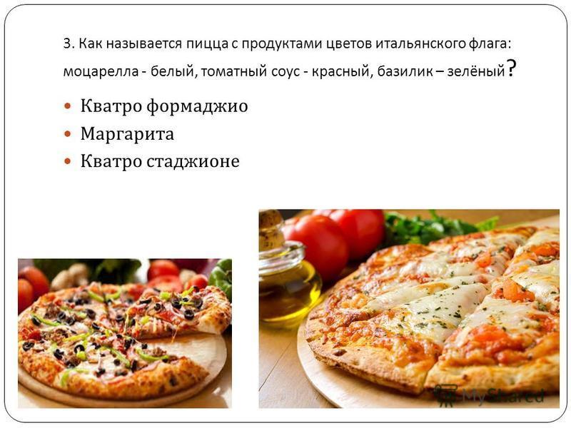 3. Как называется пицца с продуктами цветов итальянского флага : моцарелла - белый, томатный соус - красный, базилик – зелёный ? Кватро формаджио Маргарита Кватро стаджионе