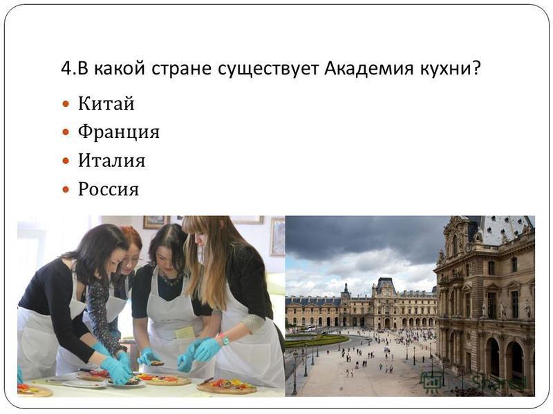 4. В какой стране существует Академия кухни ? Китай Франция Италия Россия