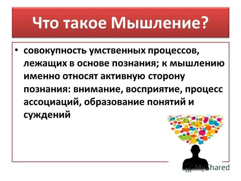 Что такое Мышление? совокупность умственных процессов, лежащих в основе познания; к мышлению именно относят активную сторону познания: внимание, восприятие, процесс ассоциаций, образование понятий и суждений