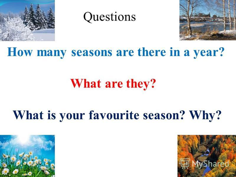 How many seasons are there in a year? What are they? What is your favourite season? Why? Questions