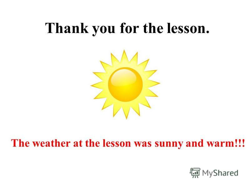 Thank you for the lesson. The weather at the lesson was sunny and warm!!!