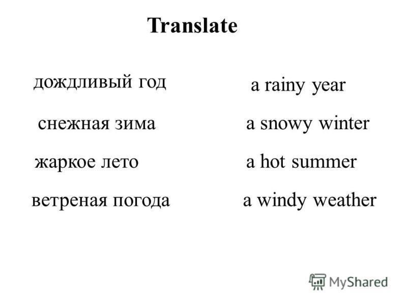 Translate дождливый год снежная зима жаркое лето ветреная погода a rainy year a snowy winter a hot summer a windy weather