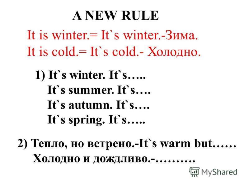 A NEW RULE It is winter.= It`s winter.-Зима. It is cold.= It`s cold.- Холодно. 1) It`s winter. It`s….. It`s summer. It`s…. It`s autumn. It`s…. It`s spring. It`s….. 2) Тепло, но ветрено.-It`s warm but…… Холодно и дождливо.-……….