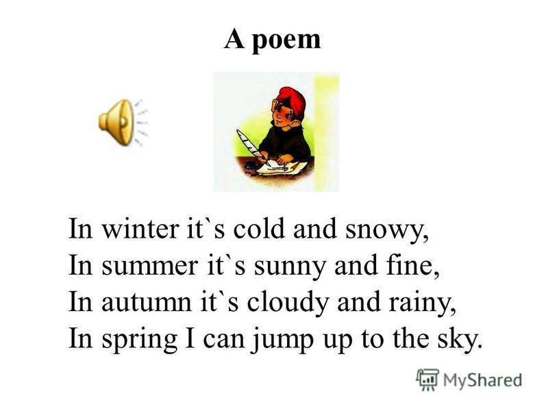 A poem In winter it`s cold and snowy, In summer it`s sunny and fine, In autumn it`s cloudy and rainy, In spring I can jump up to the sky.