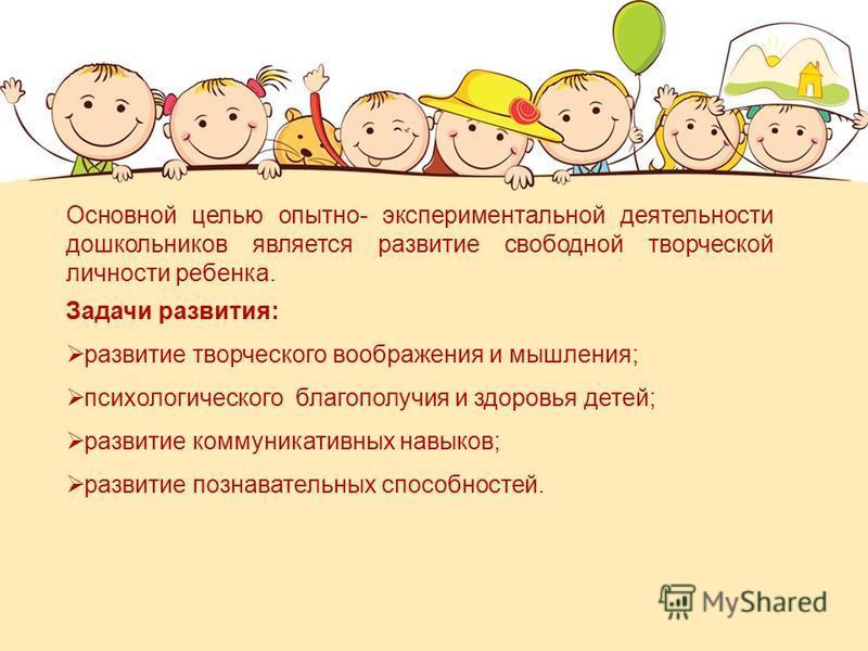 Основной целью опытно- экспериментальной деятельности дошкольников является развитие свободной творческой личности ребенка. Задачи развития: развитие творческого воображения и мышления; психологического благополучия и здоровья детей; развитие коммуни