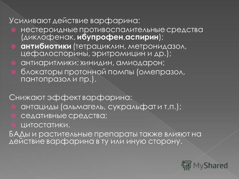 Усиливают действие варфарина: нестероидные противовоспалительные средства (диклофенак, ибупрофен, аспирин ); антибиотики (тетрациклин, метронидазол, цефалоспорины, эритромицин и др.); антиаритмики: хинидин, амиодарон; блокаторы протонной помпы (омепр