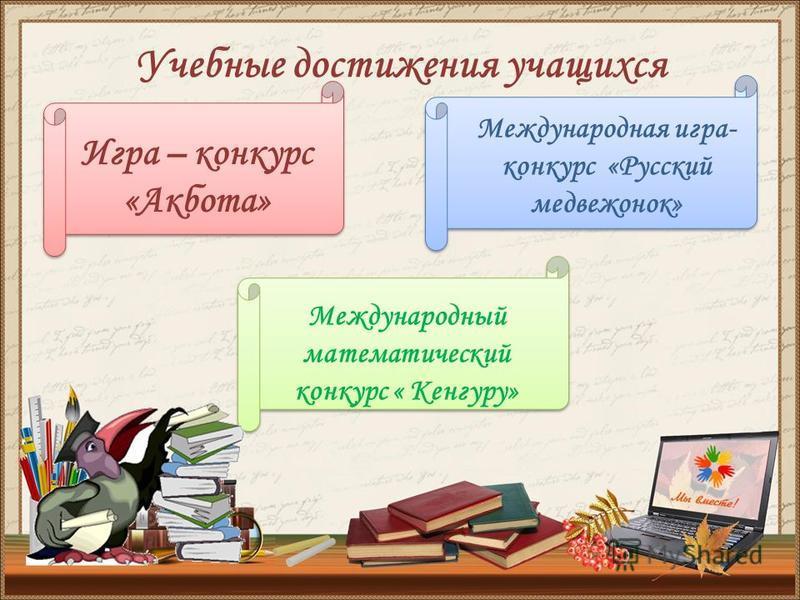 Учебные достижения учащихся Игра – конкурс «Акбота» Международная игра- конкурс «Русский медвежонок» Международный математический конкурс « Кенгуру»