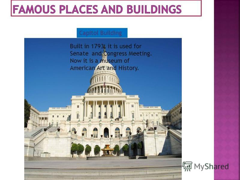 Built in 1793, it is used for Senate and Congress Meeting. Now it is a museum of American Art and History. Capitol Building