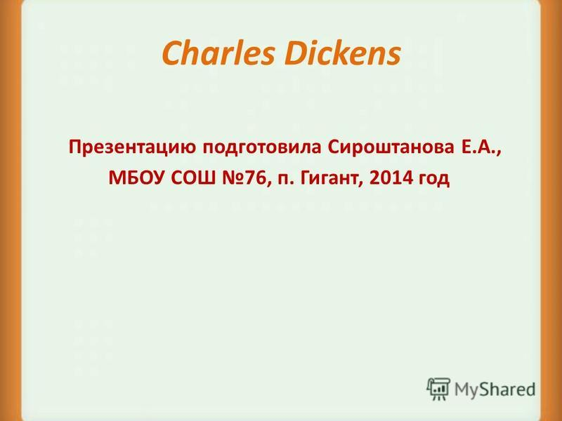 Charles Dickens Презентацию подготовила Сироштанова Е.А., МБОУ СОШ 76, п. Гигант, 2014 год